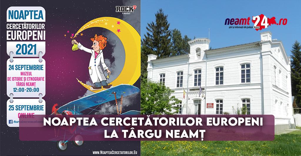 Noaptea cercetătorilor europeni la Târgu Neamț 2021